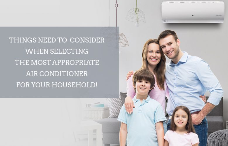 Things need to consider when selecting the most appropriate air conditioner for your household